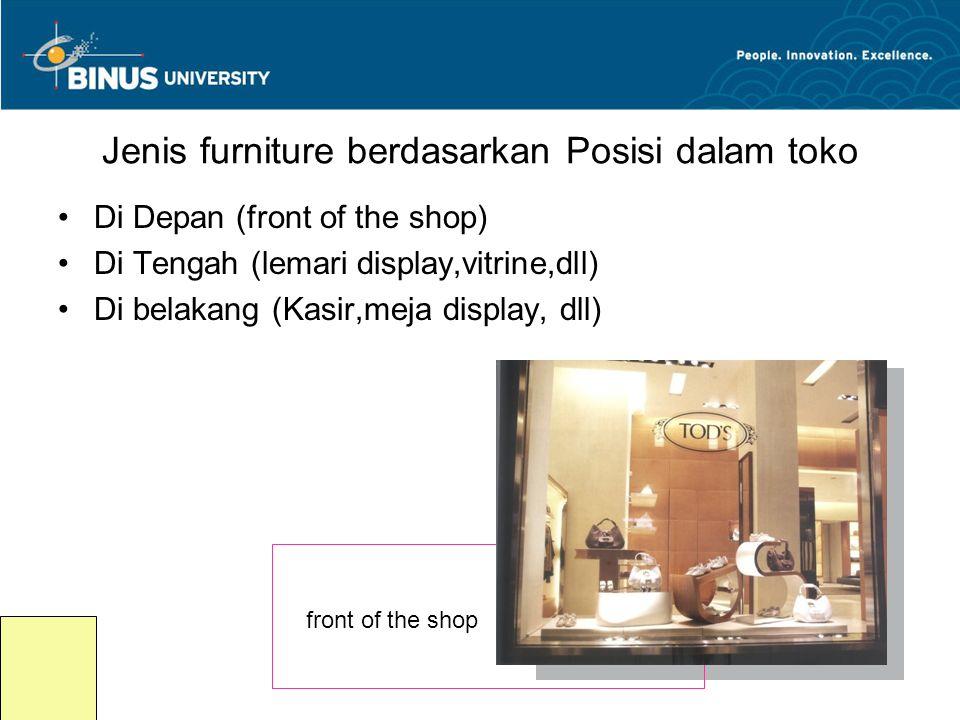 Jenis furniture berdasarkan Posisi dalam toko •Di Depan (front of the shop) •Di Tengah (lemari display,vitrine,dll) •Di belakang (Kasir,meja display,