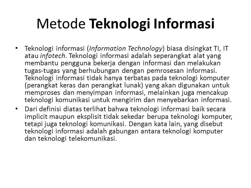 Metode Teknologi Informasi • Teknologi informasi (Information Technology) biasa disingkat TI, IT atau infotech. Teknologi informasi adalah seperangkat