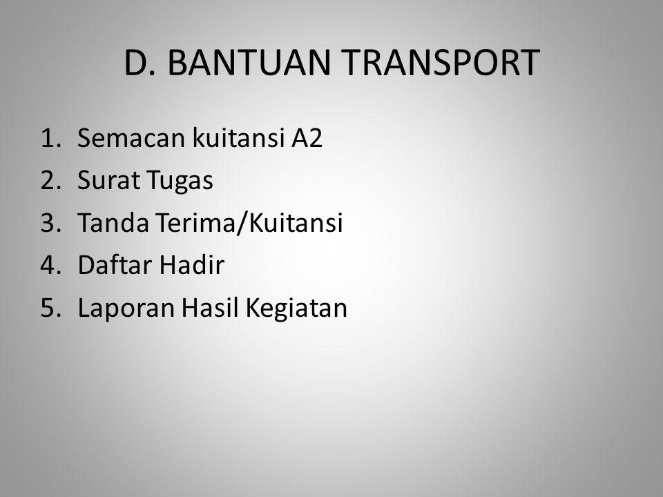 D. BANTUAN TRANSPORT 1.Semacan kuitansi A2 2.Surat Tugas 3.Tanda Terima/Kuitansi 4.Daftar Hadir 5.Laporan Hasil Kegiatan