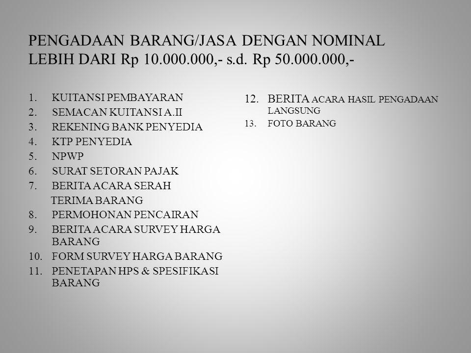 PENGADAAN BARANG/JASA DENGAN NOMINAL LEBIH DARI Rp 10.000.000,- s.d. Rp 50.000.000,- 1.KUITANSI PEMBAYARAN 2.SEMACAN KUITANSI A.II 3.REKENING BANK PEN