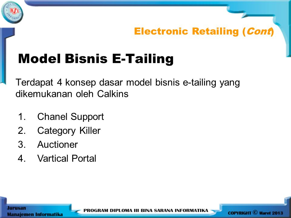 Model Bisnis E-Tailing Terdapat 4 konsep dasar model bisnis e-tailing yang dikemukanan oleh Calkins Electronic Retailing (Cont) 1.Chanel Support 2.Category Killer 3.Auctioner 4.Vartical Portal