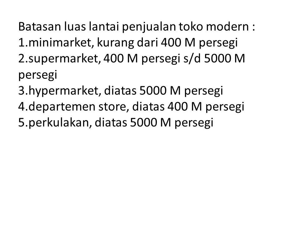 Batasan luas lantai penjualan toko modern : 1.minimarket, kurang dari 400 M persegi 2.supermarket, 400 M persegi s/d 5000 M persegi 3.hypermarket, dia