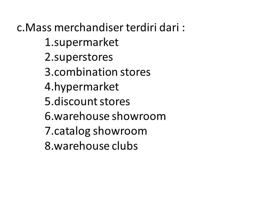 c.Mass merchandiser terdiri dari : 1.supermarket 2.superstores 3.combination stores 4.hypermarket 5.discount stores 6.warehouse showroom 7.catalog sho