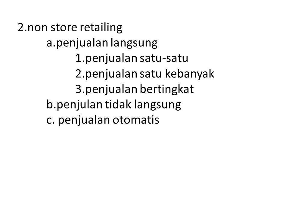2.non store retailing a.penjualan langsung 1.penjualan satu-satu 2.penjualan satu kebanyak 3.penjualan bertingkat b.penjulan tidak langsung c. penjual