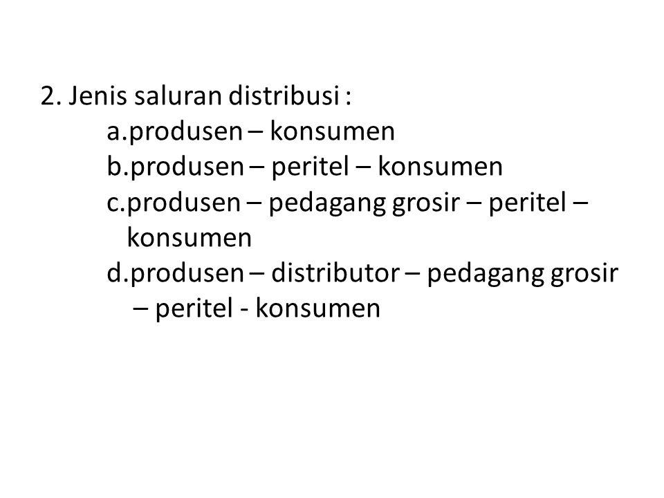 2. Jenis saluran distribusi : a.produsen – konsumen b.produsen – peritel – konsumen c.produsen – pedagang grosir – peritel – konsumen d.produsen – dis