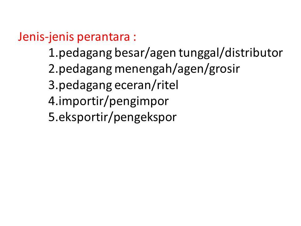Jenis-jenis perantara : 1.pedagang besar/agen tunggal/distributor 2.pedagang menengah/agen/grosir 3.pedagang eceran/ritel 4.importir/pengimpor 5.ekspo