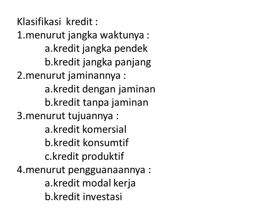 Klasifikasi kredit : 1.menurut jangka waktunya : a.kredit jangka pendek b.kredit jangka panjang 2.menurut jaminannya : a.kredit dengan jaminan b.kredi