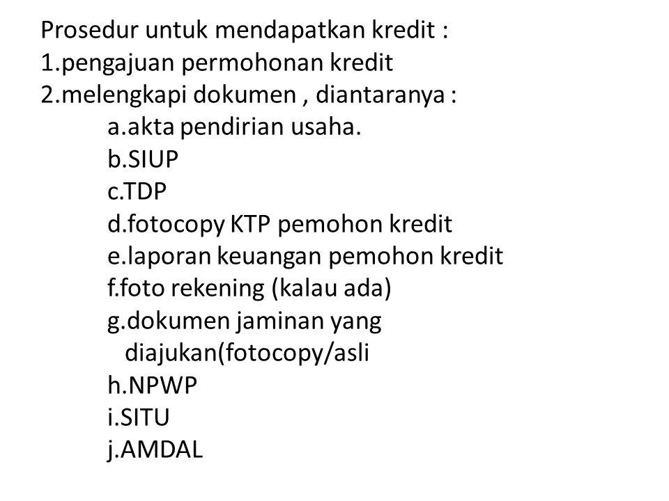 Prosedur untuk mendapatkan kredit : 1.pengajuan permohonan kredit 2.melengkapi dokumen, diantaranya : a.akta pendirian usaha. b.SIUP c.TDP d.fotocopy