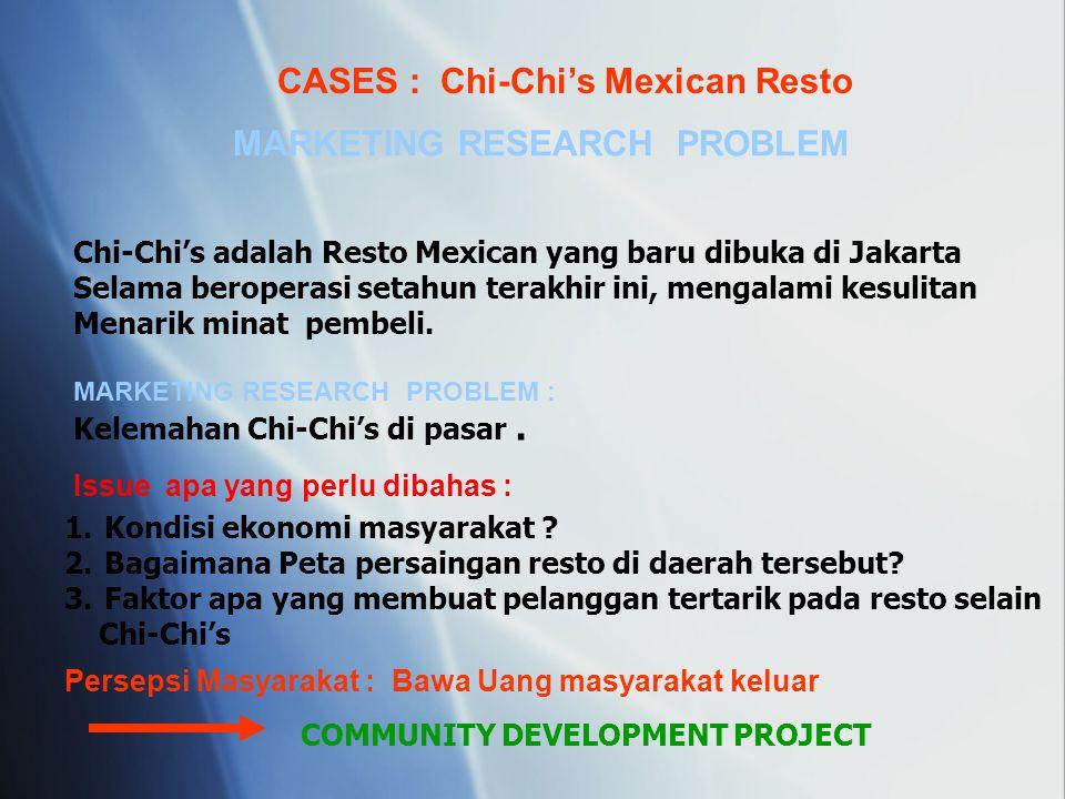 CASES : Chi-Chi's Mexican Resto MARKETING RESEARCH PROBLEM Chi-Chi's adalah Resto Mexican yang baru dibuka di Jakarta Selama beroperasi setahun terakh