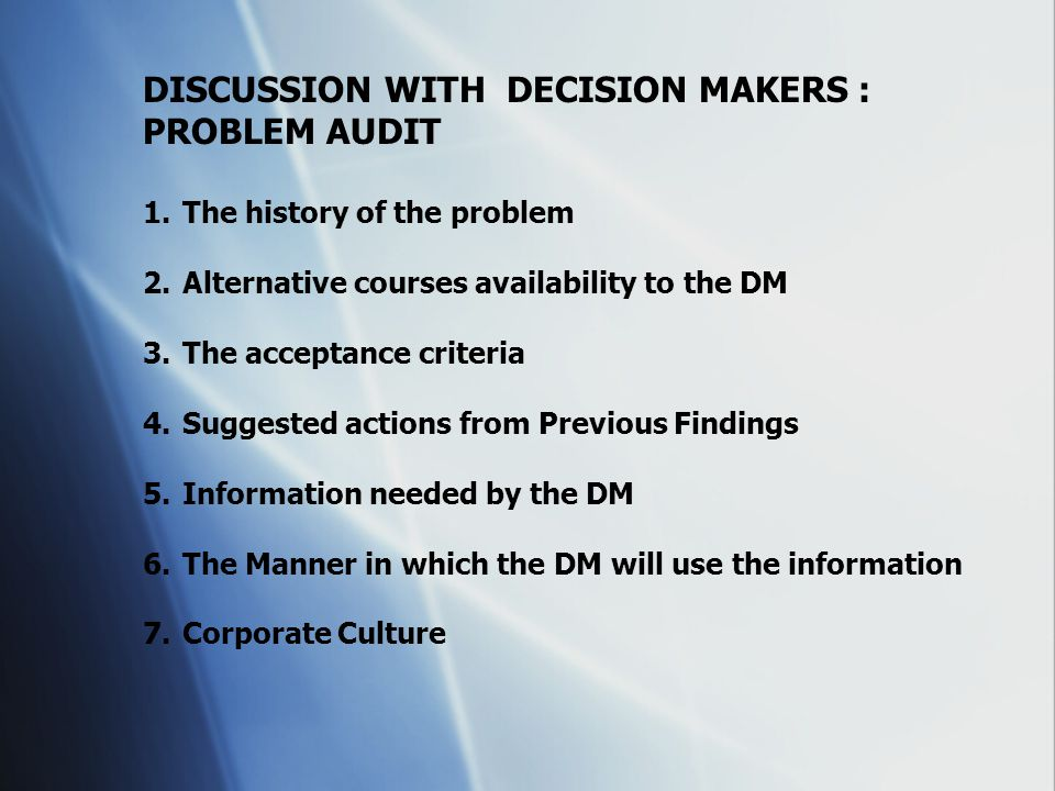 DISCUSSION WITH DECISION MAKERS : PROBLEM AUDIT 1.The history of the problem 2.Alternative courses availability to the DM 3.The acceptance criteria 4.