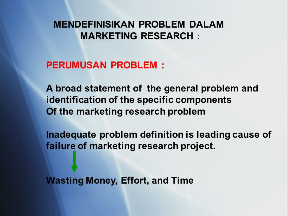 MENDEFINISIKAN PROBLEM DALAM MARKETING RESEARCH : PERUMUSAN PROBLEM : A broad statement of the general problem and identification of the specific comp