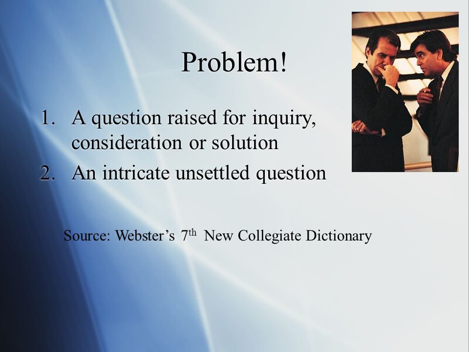 Problem! 1.A question raised for inquiry, consideration or solution 2.An intricate unsettled question 1.A question raised for inquiry, consideration o
