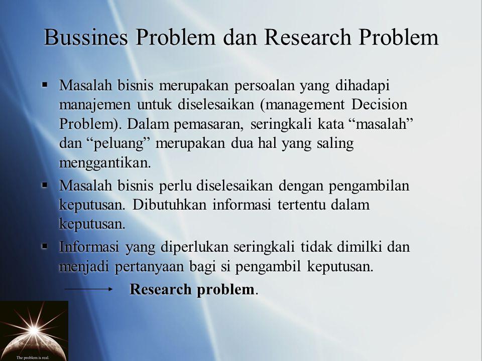 Bussines Problem dan Research Problem  Masalah bisnis merupakan persoalan yang dihadapi manajemen untuk diselesaikan (management Decision Problem). D