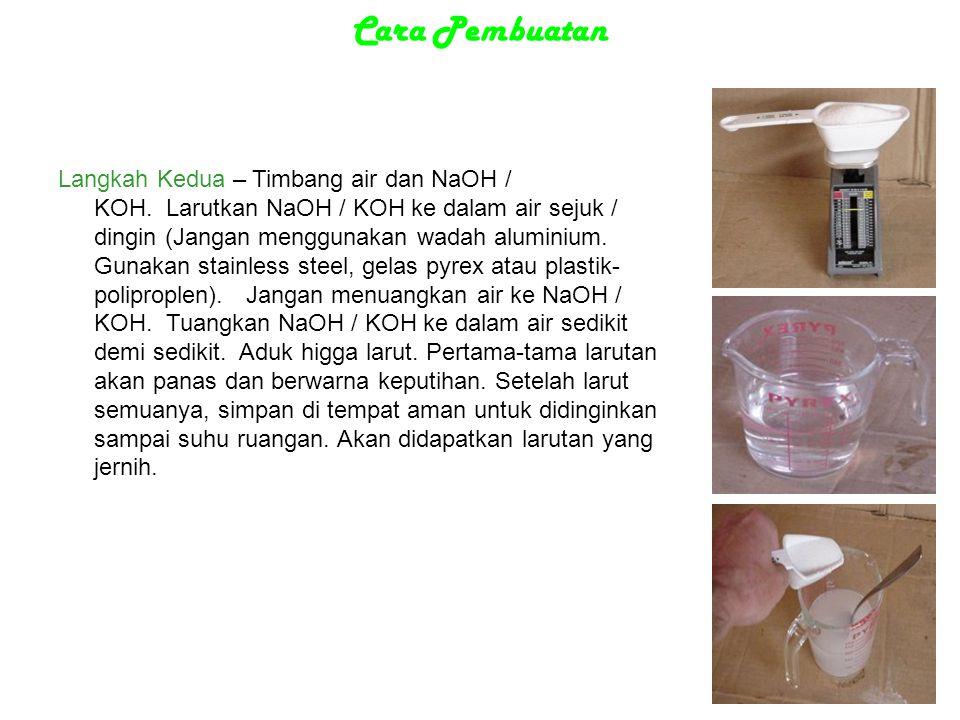 Cara Pembuatan Langkah Kedua – Timbang air dan NaOH / KOH. Larutkan NaOH / KOH ke dalam air sejuk / dingin (Jangan menggunakan wadah aluminium. Gunaka