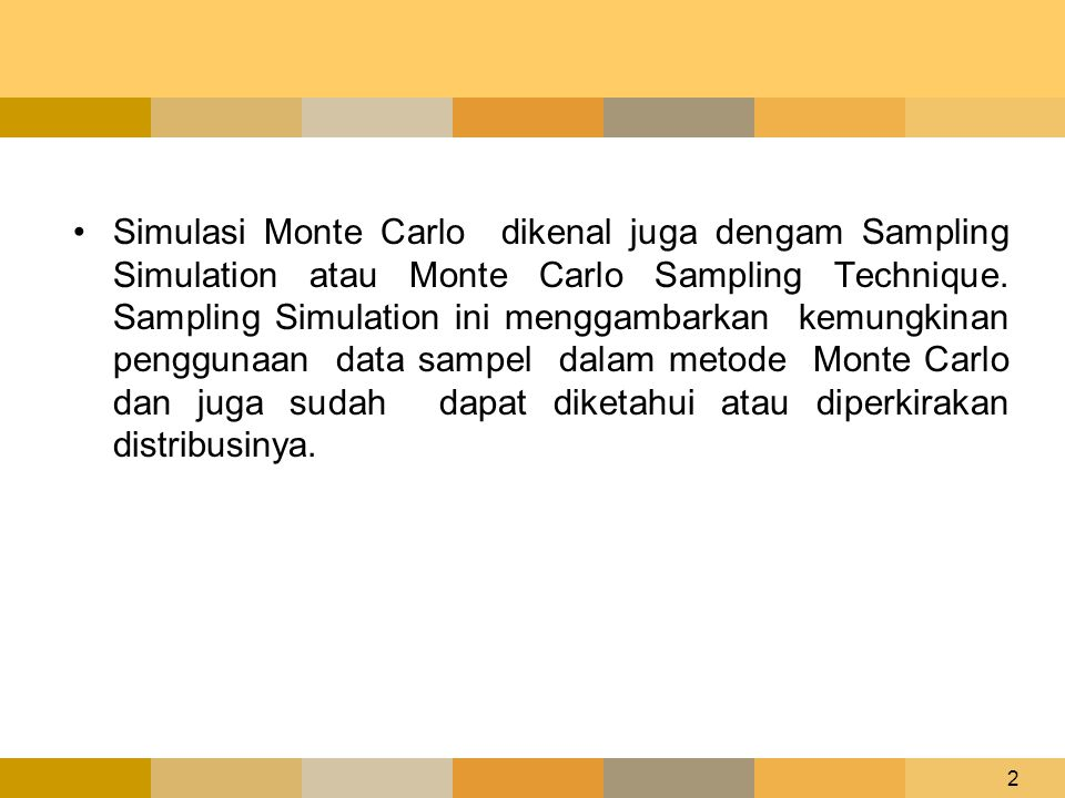 2 •Simulasi Monte Carlo dikenal juga dengam Sampling Simulation atau Monte Carlo Sampling Technique. Sampling Simulation ini menggambarkan kemungkinan