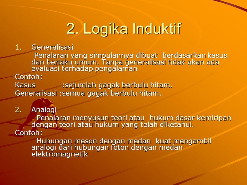 2. Logika Induktif 1.Generalisasi Penalaran yang simpulannya dibuat berdasarkan kasus dan berlaku umum. Tanpa generalisasi tidak akan ada evaluasi ter