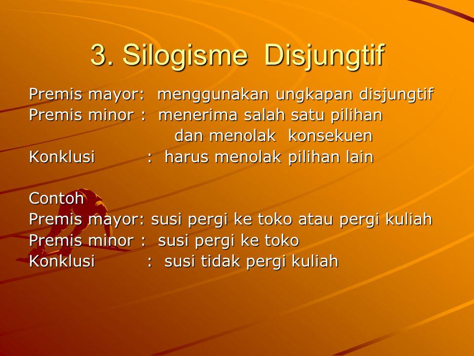 3. Silogisme Disjungtif Premis mayor: menggunakan ungkapan disjungtif Premis minor : menerima salah satu pilihan dan menolak konsekuen dan menolak kon