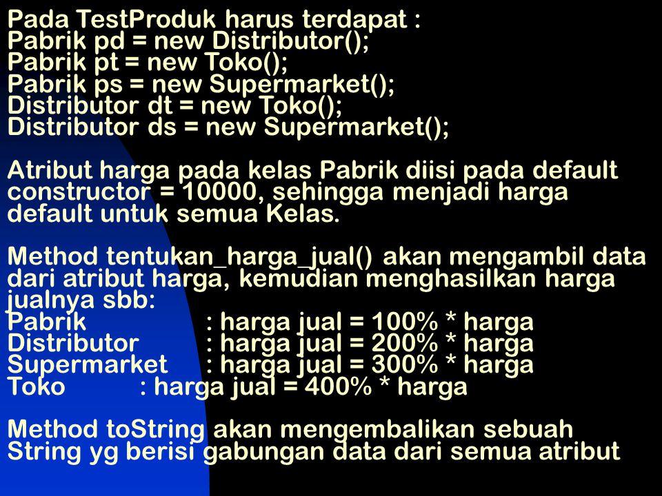 Pada TestProduk harus terdapat : Pabrik pd = new Distributor(); Pabrik pt = new Toko(); Pabrik ps = new Supermarket(); Distributor dt = new Toko(); Di