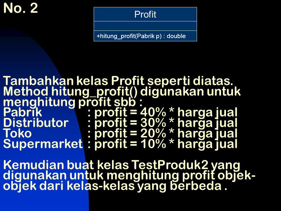 No. 2 Profit +hitung_profit(Pabrik p) : double Tambahkan kelas Profit seperti diatas. Method hitung_profit() digunakan untuk menghitung profit sbb : P