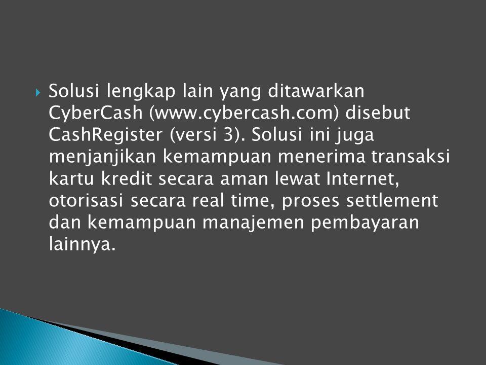  Solusi lengkap lain yang ditawarkan CyberCash (www.cybercash.com) disebut CashRegister (versi 3). Solusi ini juga menjanjikan kemampuan menerima tra