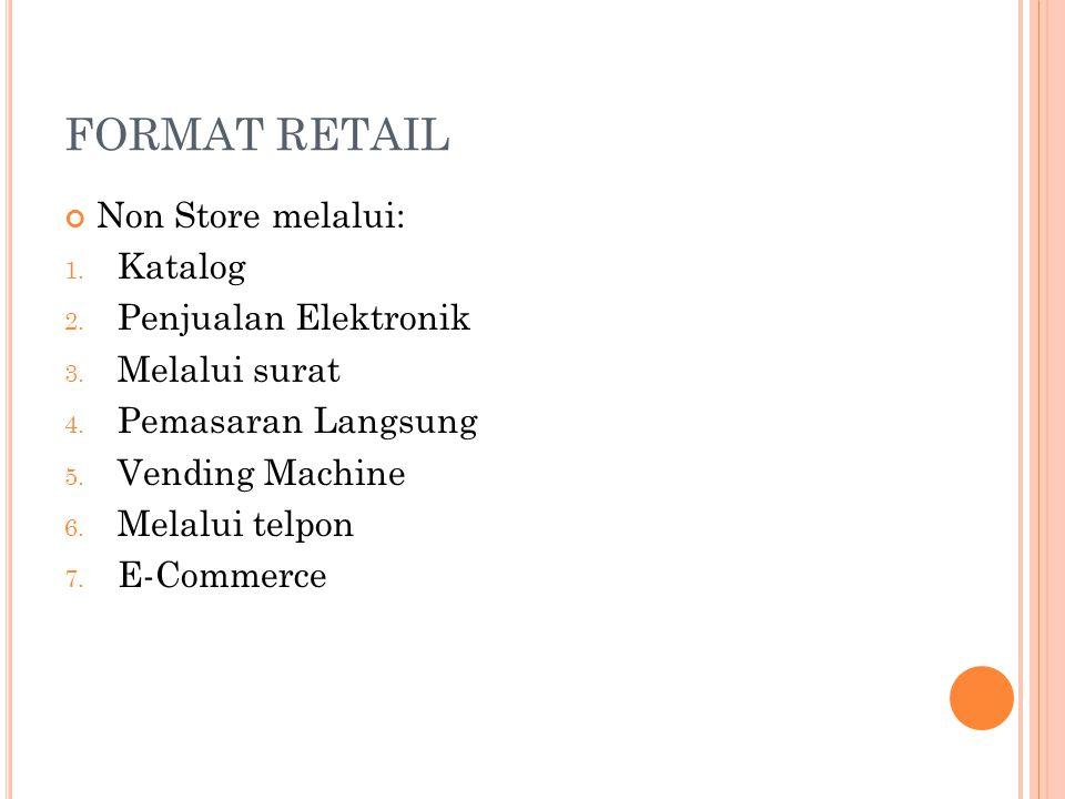 FORMAT RETAIL Non Store melalui: 1. Katalog 2. Penjualan Elektronik 3. Melalui surat 4. Pemasaran Langsung 5. Vending Machine 6. Melalui telpon 7. E-C