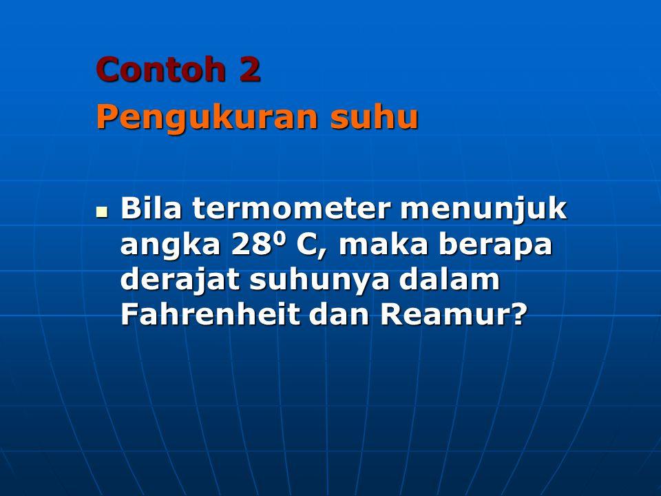Contoh 2 Pengukuran suhu  Bila termometer menunjuk angka 28 0 C, maka berapa derajat suhunya dalam Fahrenheit dan Reamur?