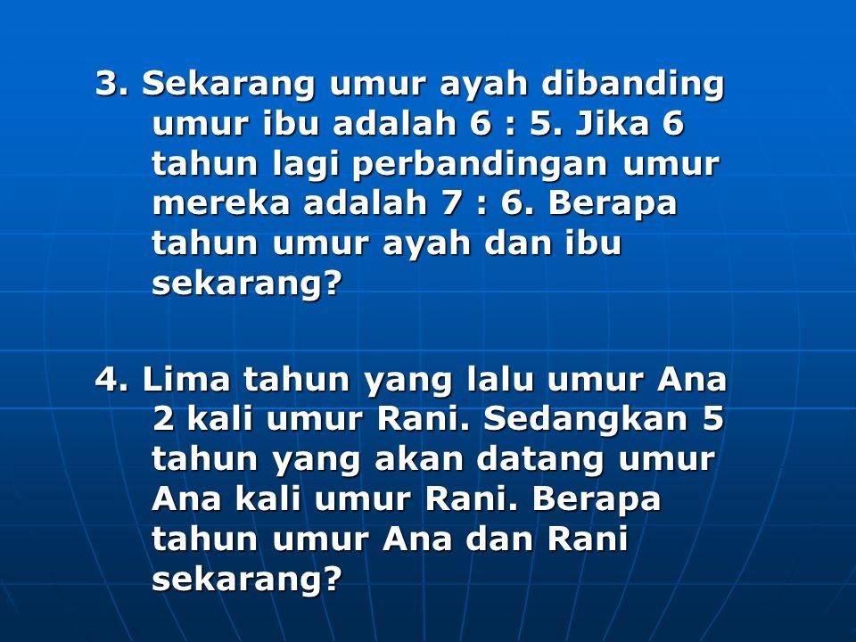 3. Sekarang umur ayah dibanding umur ibu adalah 6 : 5. Jika 6 tahun lagi perbandingan umur mereka adalah 7 : 6. Berapa tahun umur ayah dan ibu sekaran