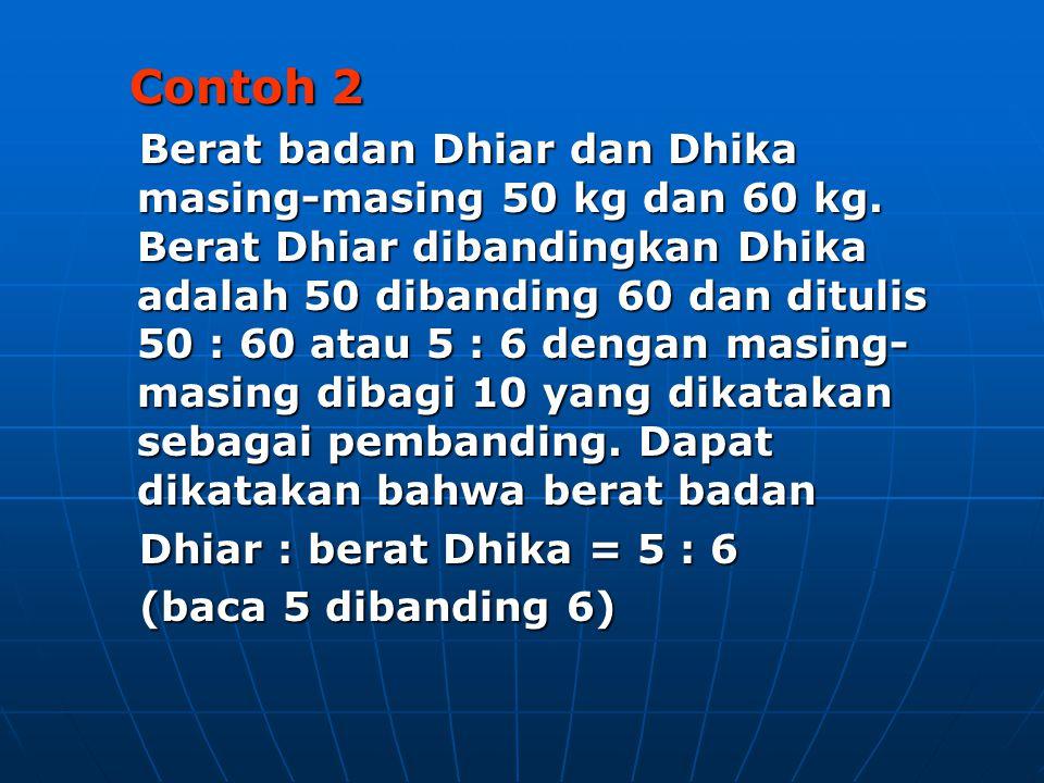 Contoh 2 Contoh 2 Berat badan Dhiar dan Dhika masing-masing 50 kg dan 60 kg. Berat Dhiar dibandingkan Dhika adalah 50 dibanding 60 dan ditulis 50 : 60