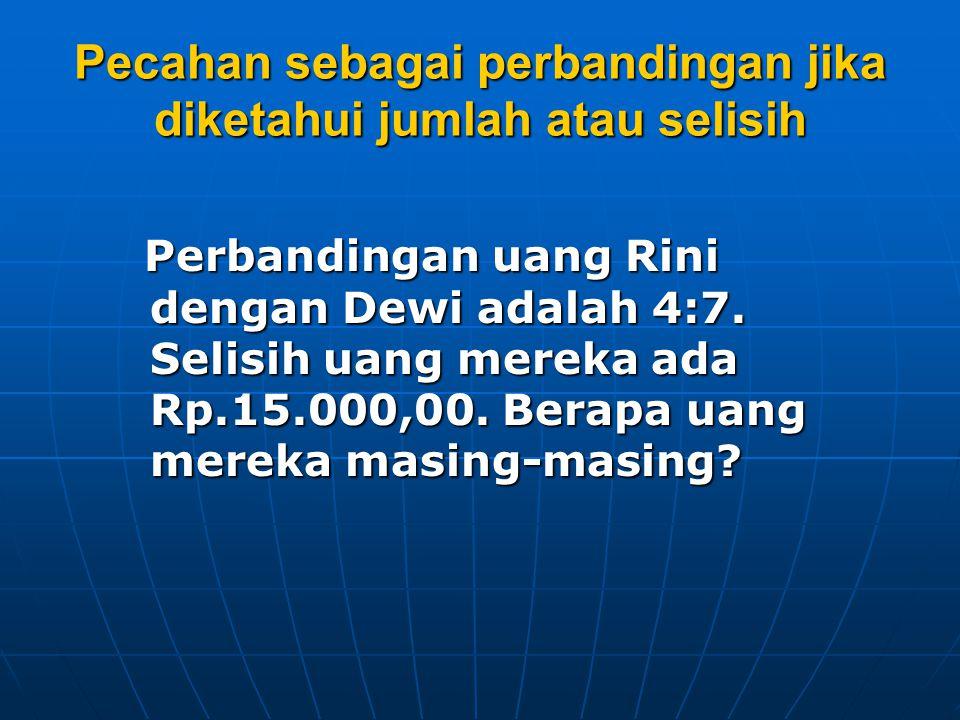Pecahan sebagai perbandingan jika diketahui jumlah atau selisih Perbandingan uang Rini dengan Dewi adalah 4:7. Selisih uang mereka ada Rp.15.000,00. B