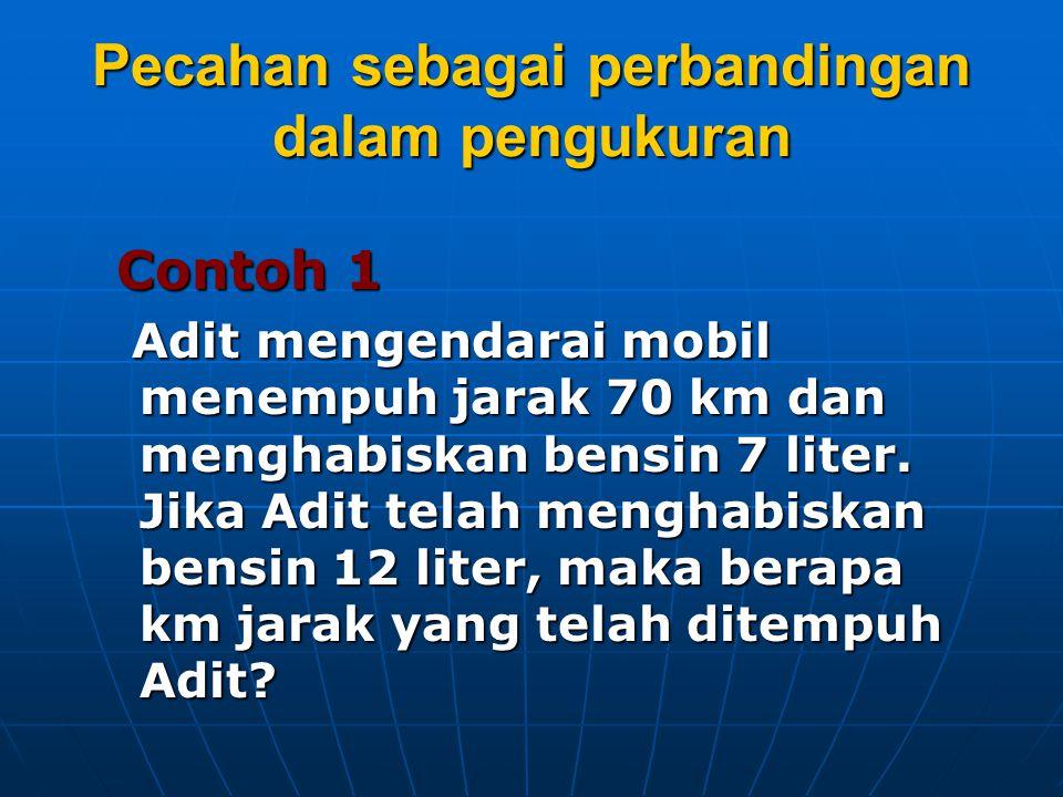 Pecahan sebagai perbandingan dalam pengukuran Contoh 1 Contoh 1 Adit mengendarai mobil menempuh jarak 70 km dan menghabiskan bensin 7 liter. Jika Adit