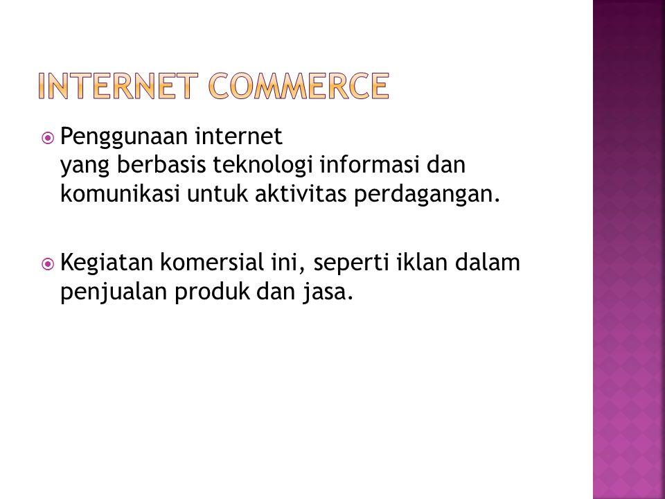  Penggunaan internet yang berbasis teknologi informasi dan komunikasi untuk aktivitas perdagangan.  Kegiatan komersial ini, seperti iklan dalam penj