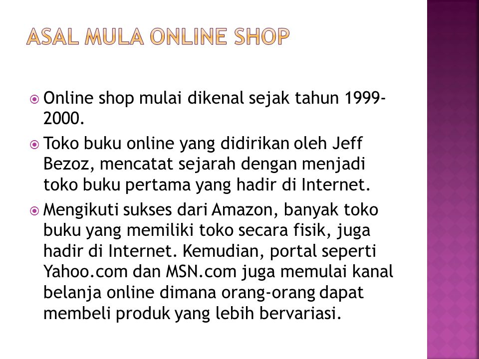  Online shop mulai dikenal sejak tahun 1999- 2000.  Toko buku online yang didirikan oleh Jeff Bezoz, mencatat sejarah dengan menjadi toko buku perta