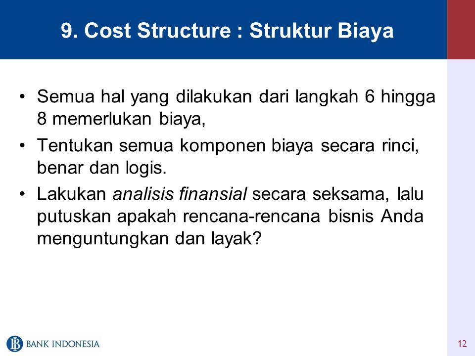 9. Cost Structure : Struktur Biaya •Semua hal yang dilakukan dari langkah 6 hingga 8 memerlukan biaya, •Tentukan semua komponen biaya secara rinci, be
