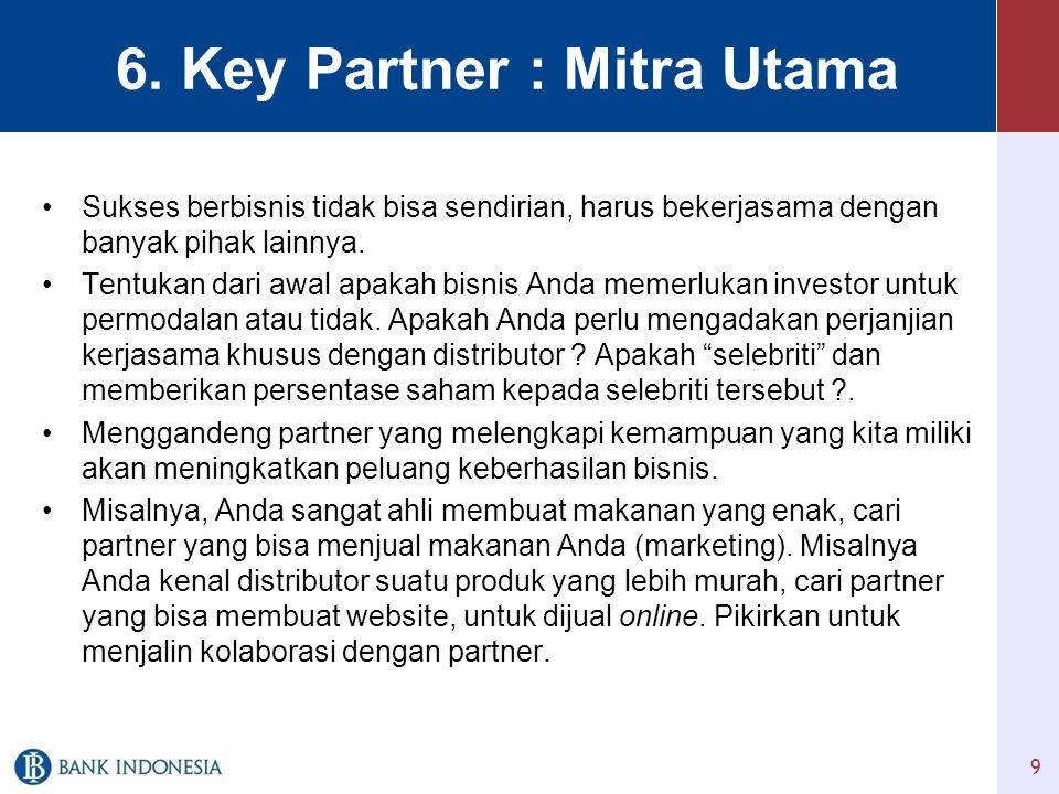 6. Key Partner : Mitra Utama •Sukses berbisnis tidak bisa sendirian, harus bekerjasama dengan banyak pihak lainnya. •Tentukan dari awal apakah bisnis