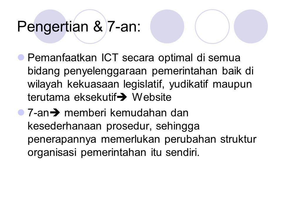 Pengertian & 7-an:  Pemanfaatkan ICT secara optimal di semua bidang penyelenggaraan pemerintahan baik di wilayah kekuasaan legislatif, yudikatif maupun terutama eksekutif  Website  7-an  memberi kemudahan dan kesederhanaan prosedur, sehingga penerapannya memerlukan perubahan struktur organisasi pemerintahan itu sendiri.