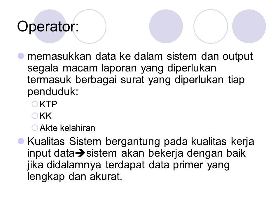 Operator:  memasukkan data ke dalam sistem dan output segala macam laporan yang diperlukan termasuk berbagai surat yang diperlukan tiap penduduk:  KTP  KK  Akte kelahiran  Kualitas Sistem bergantung pada kualitas kerja input data  sistem akan bekerja dengan baik jika didalamnya terdapat data primer yang lengkap dan akurat.