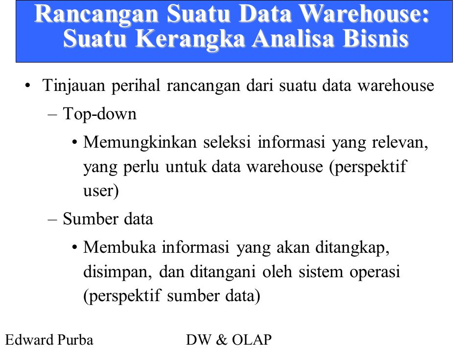 Edward PurbaDW & OLAP Rancangan Suatu Data Warehouse: Suatu Kerangka Analisa Bisnis •Tinjauan perihal rancangan dari suatu data warehouse –Top-down •M
