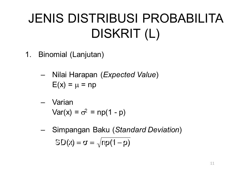 JENIS DISTRIBUSI PROBABILITA DISKRIT (L) 1.Binomial (Lanjutan) –Nilai Harapan (Expected Value) E(x) =  = np –Varian Var(x) =  2 = np(1 - p) –Simpangan Baku (Standard Deviation) 11