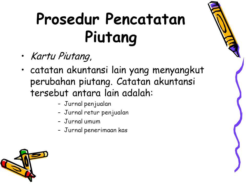 Prosedur Pencatatan Piutang •Kartu Piutang, •catatan akuntansi lain yang menyangkut perubahan piutang.