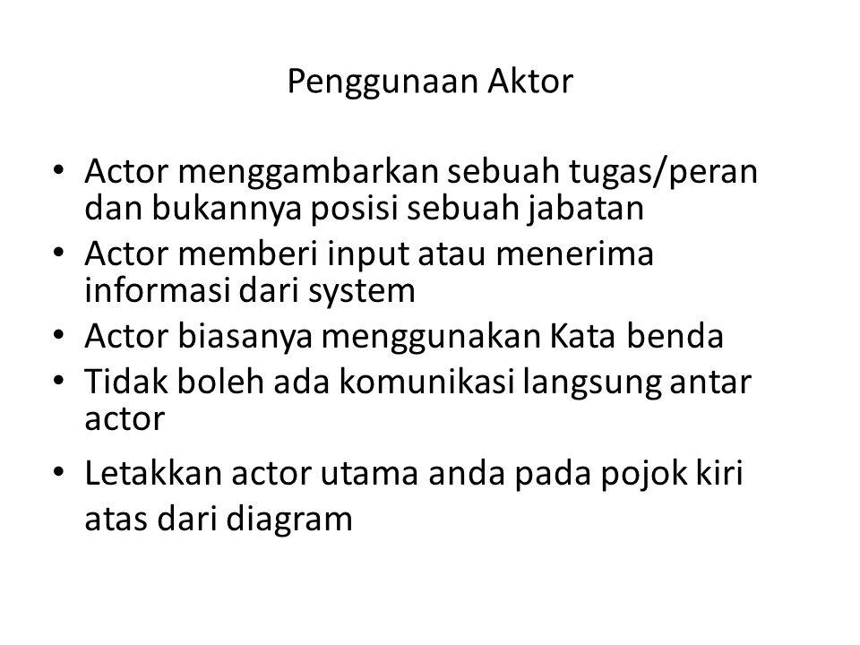 Penggunaan Aktor • Actor menggambarkan sebuah tugas/peran dan bukannya posisi sebuah jabatan • Actor memberi input atau menerima informasi dari system