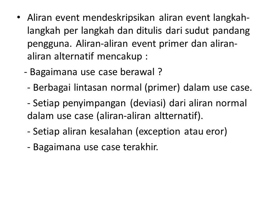 • Aliran event mendeskripsikan aliran event langkah- langkah per langkah dan ditulis dari sudut pandang pengguna. Aliran-aliran event primer dan alira