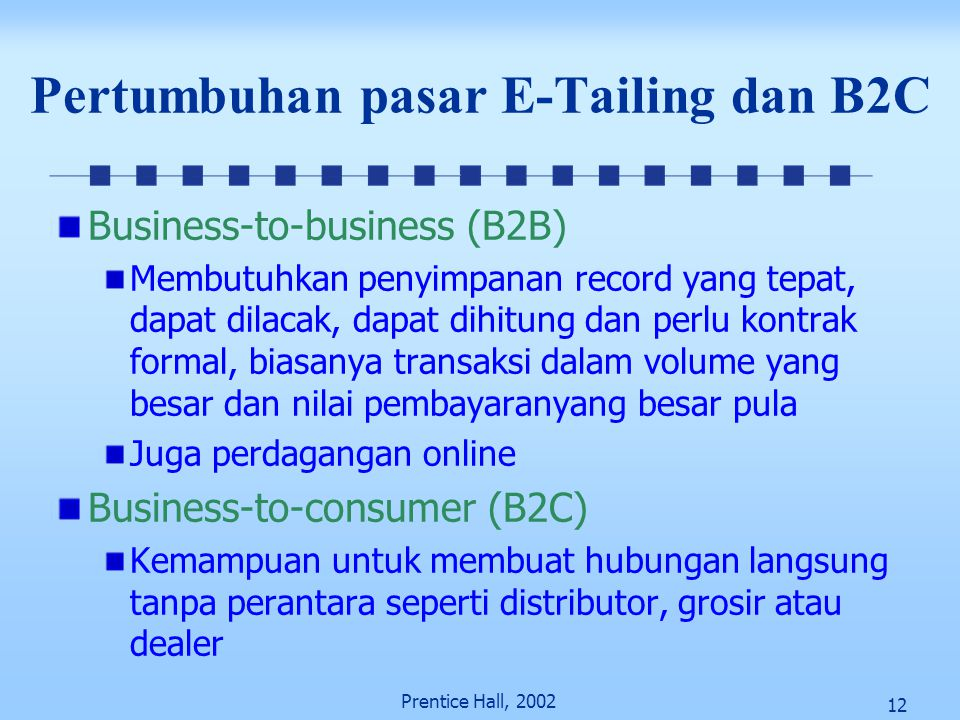 12 Prentice Hall, 2002 Pertumbuhan pasar E-Tailing dan B2C Business-to-business (B2B) Membutuhkan penyimpanan record yang tepat, dapat dilacak, dapat
