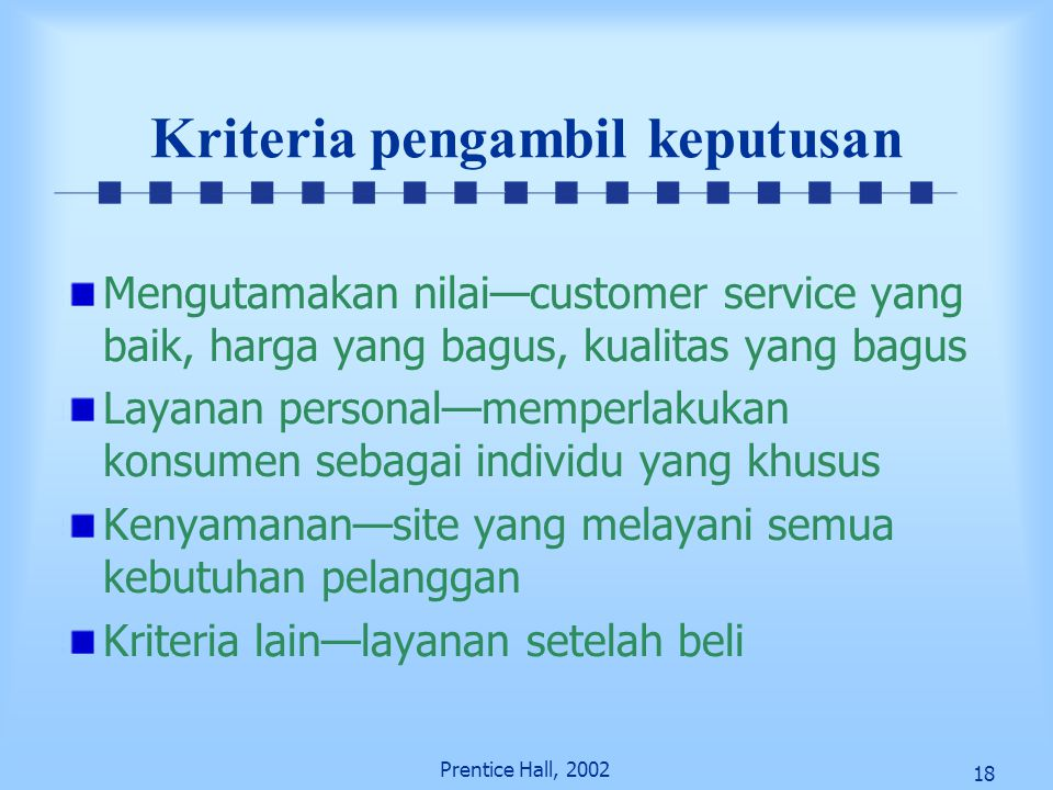 18 Prentice Hall, 2002 Kriteria pengambil keputusan Mengutamakan nilai—customer service yang baik, harga yang bagus, kualitas yang bagus Layanan perso