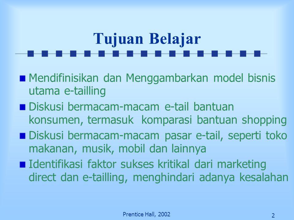 2 Prentice Hall, 2002 Tujuan Belajar Mendifinisikan dan Menggambarkan model bisnis utama e-tailling Diskusi bermacam-macam e-tail bantuan konsumen, te