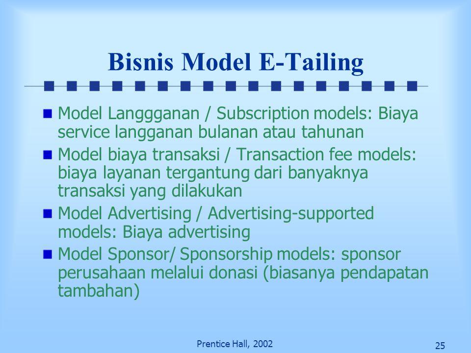 25 Prentice Hall, 2002 Bisnis Model E-Tailing Model Langgganan / Subscription models: Biaya service langganan bulanan atau tahunan Model biaya transak