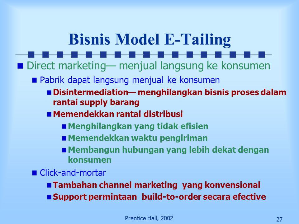 27 Prentice Hall, 2002 Bisnis Model E-Tailing Direct marketing— menjual langsung ke konsumen Pabrik dapat langsung menjual ke konsumen Disintermediati