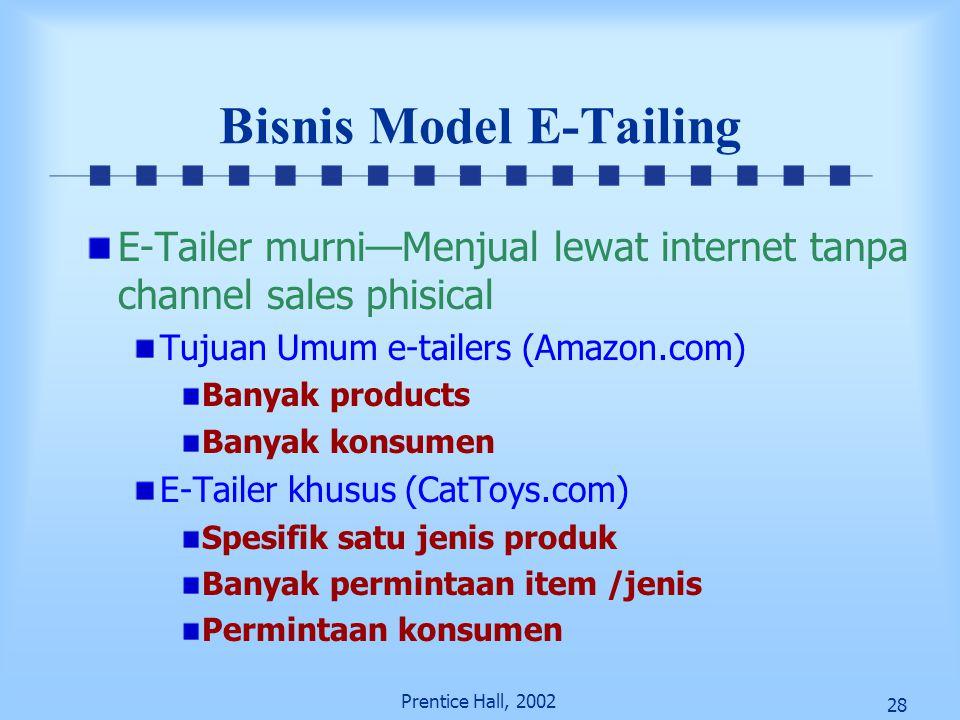 28 Prentice Hall, 2002 Bisnis Model E-Tailing E-Tailer murni—Menjual lewat internet tanpa channel sales phisical Tujuan Umum e-tailers (Amazon.com) Ba