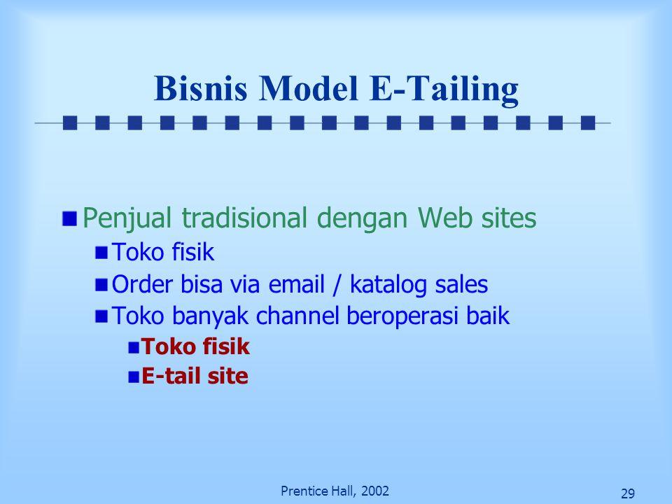 29 Prentice Hall, 2002 Bisnis Model E-Tailing Penjual tradisional dengan Web sites Toko fisik Order bisa via email / katalog sales Toko banyak channel