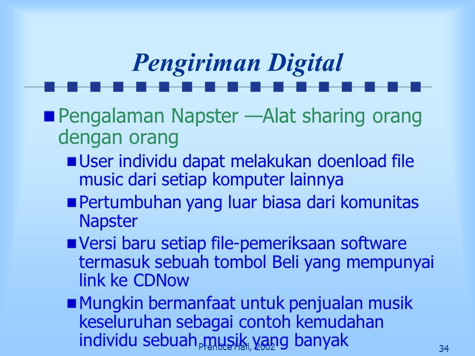 34 Prentice Hall, 2002 Pengiriman Digital Pengalaman Napster —Alat sharing orang dengan orang User individu dapat melakukan doenload file music dari s