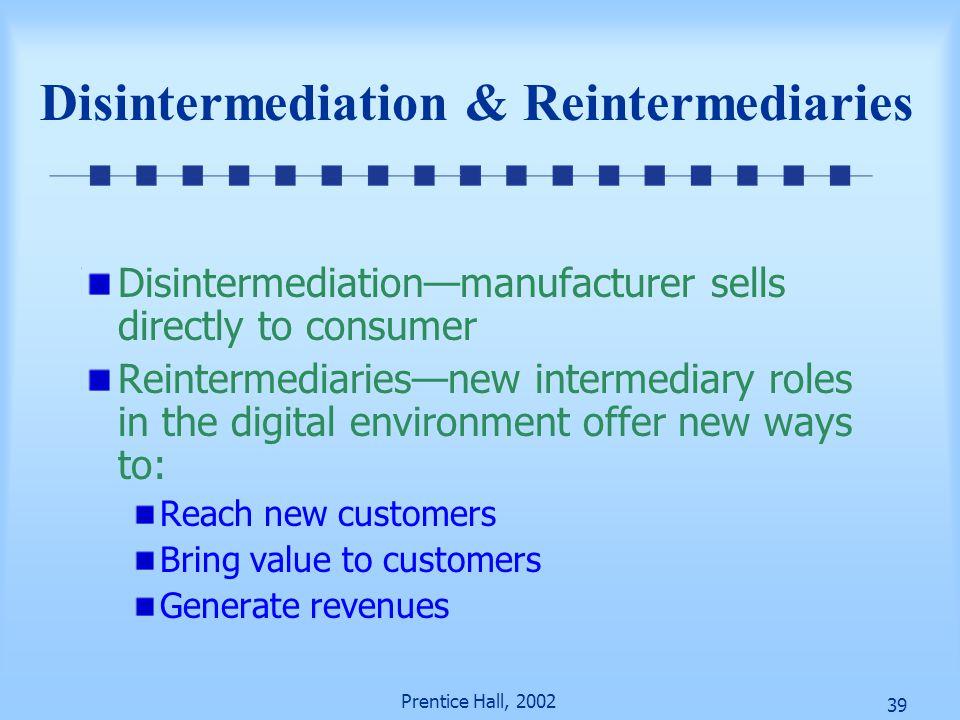 39 Prentice Hall, 2002 Disintermediation & Reintermediaries Disintermediation—manufacturer sells directly to consumer Reintermediaries—new intermediar
